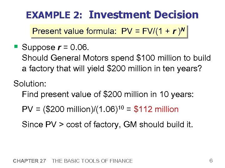 EXAMPLE 2: Investment Decision Present value formula: PV = FV/(1 + r )N §