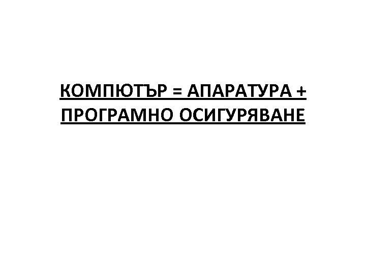 КОМПЮТЪР = АПАРАТУРА + ПРОГРАМНО ОСИГУРЯВАНЕ