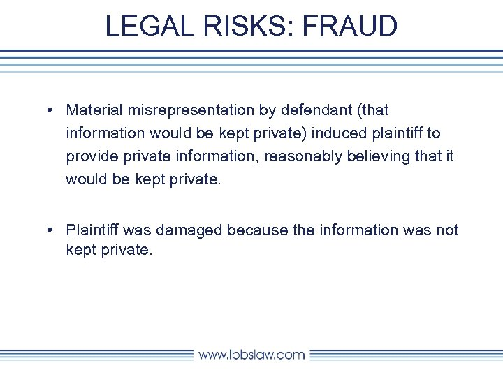 LEGAL RISKS: FRAUD • Material misrepresentation by defendant (that information would be kept private)
