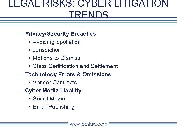 LEGAL RISKS: CYBER LITIGATION TRENDS – Privacy/Security Breaches • Avoiding Spoliation • Jurisdiction •