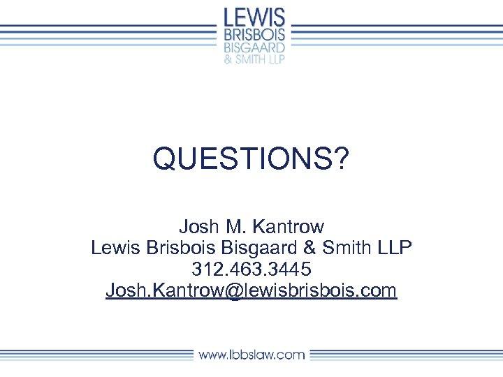 QUESTIONS? Josh M. Kantrow Lewis Brisbois Bisgaard & Smith LLP 312. 463. 3445 Josh.
