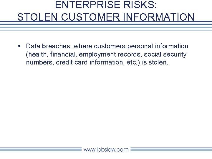 ENTERPRISE RISKS: STOLEN CUSTOMER INFORMATION • Data breaches, where customers personal information (health, financial,