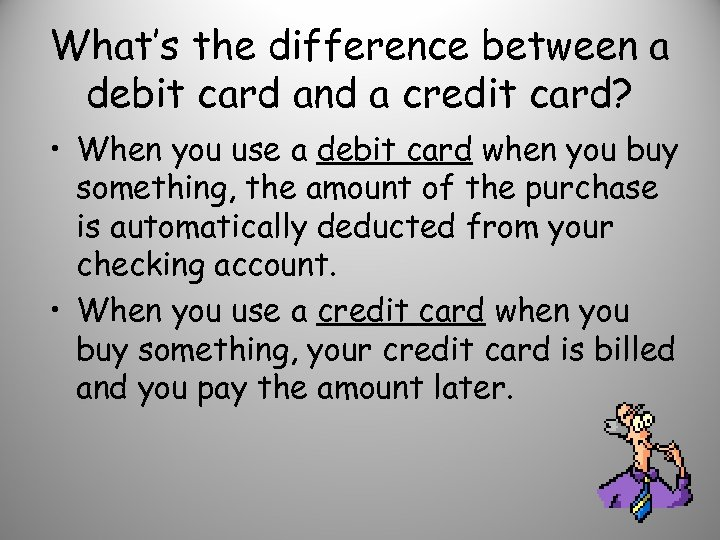 What's the difference between a debit card and a credit card? • When you