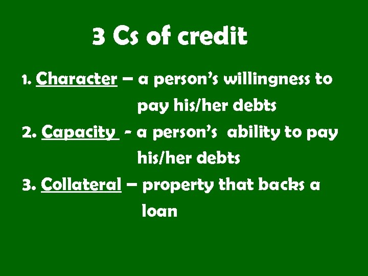 3 Cs of credit 1. Character – a person's willingness to pay his/her debts