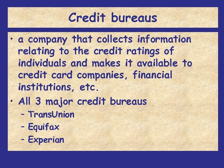 Credit bureaus • a company that collects information relating to the credit ratings of
