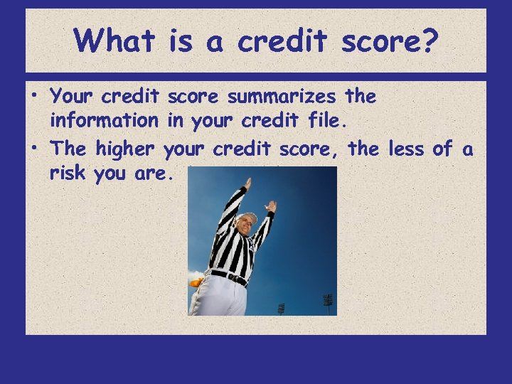 What is a credit score? • Your credit score summarizes the information in your