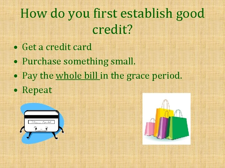 How do you first establish good credit? • • Get a credit card Purchase