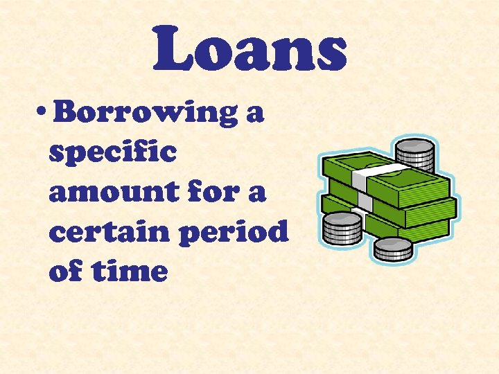 Loans • Borrowing a specific amount for a certain period of time