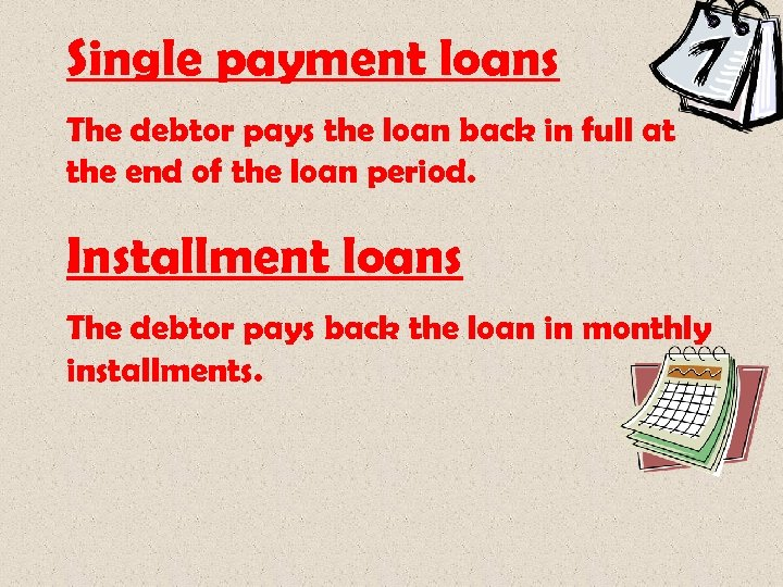Single payment loans The debtor pays the loan back in full at the end