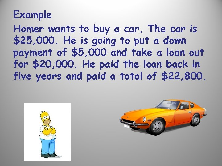Example Homer wants to buy a car. The car is $25, 000. He is