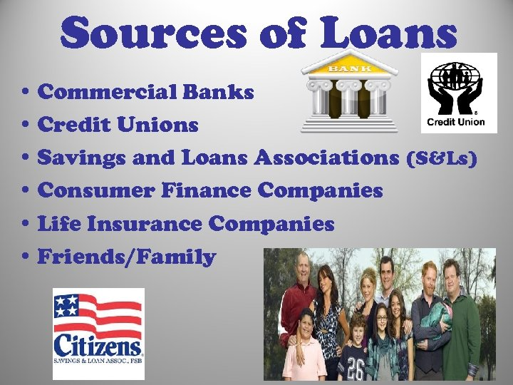 Sources of Loans • Commercial Banks • Credit Unions • Savings and Loans Associations
