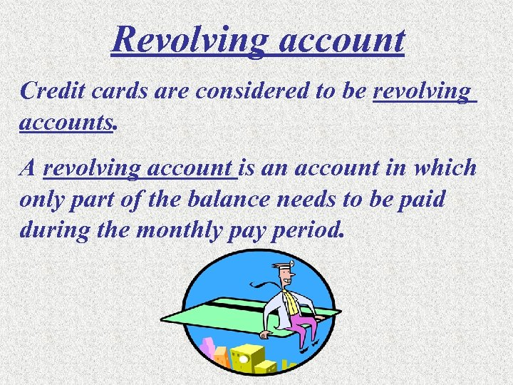 Revolving account Credit cards are considered to be revolving accounts. A revolving account is