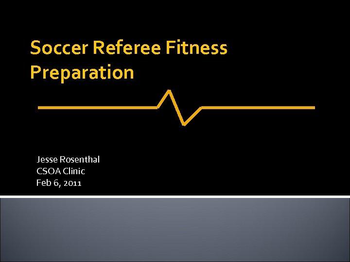 Soccer Referee Fitness Preparation Jesse Rosenthal CSOA Clinic Feb 6, 2011