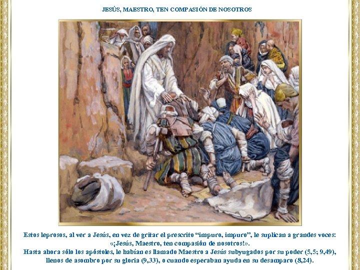 JESÚS, MAESTRO, TEN COMPASIÓN DE NOSOTROS Estos leprosos, al ver a Jesús, en vez