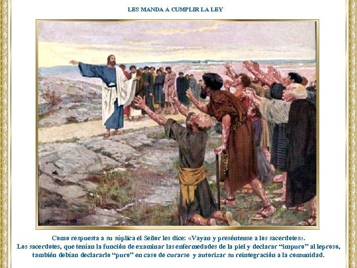 LES MANDA A CUMPLIR LA LEY Como respuesta a su súplica el Señor les