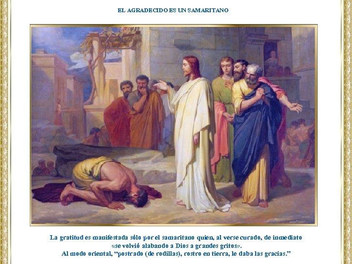 EL AGRADECIDO ES UN SAMARITANO La gratitud es manifestada sólo por el samaritano quien,