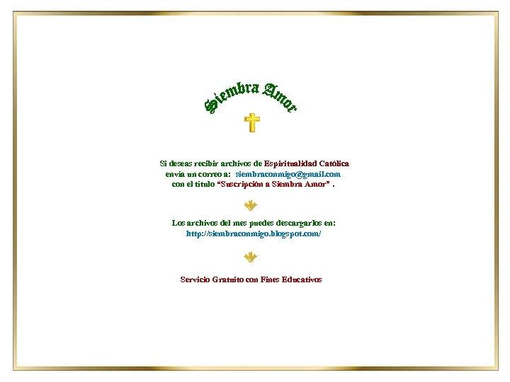 Si deseas recibir archivos de Espiritualidad Católica envía un correo a: siembraconmigo@gmail. com con