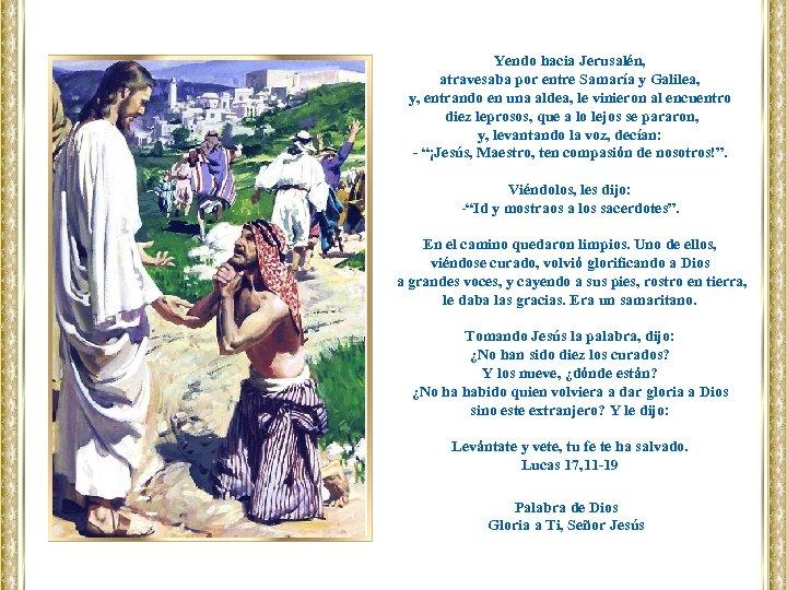 Yendo hacia Jerusalén, atravesaba por entre Samaría y Galilea, y, entrando en una aldea,