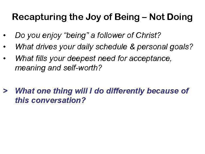 Recapturing the Joy of Being – Not Doing • • • Do you enjoy