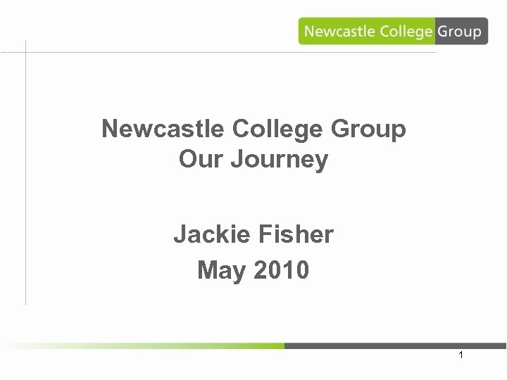 Newcastle College Group Our Journey Jackie Fisher May 2010 1