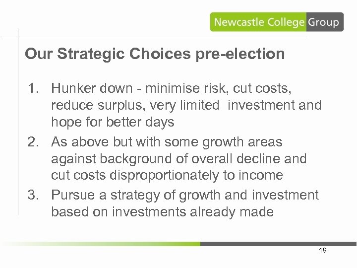 Our Strategic Choices pre-election 1. Hunker down - minimise risk, cut costs, reduce surplus,