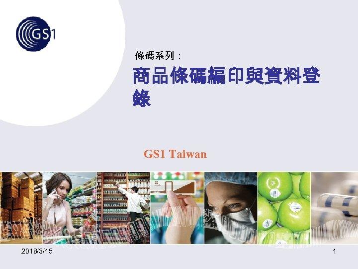 條碼系列: 商品條碼編印與資料登 錄 GS 1 Taiwan 2018/3/15 1