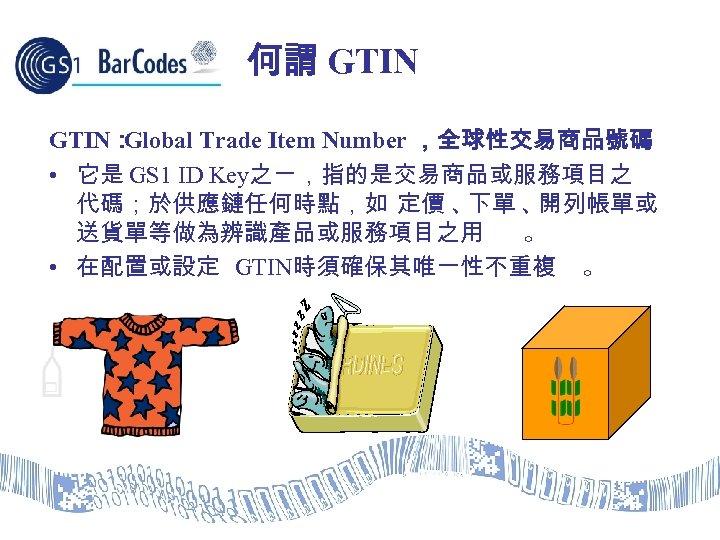 何謂 GTIN: Global Trade Item Number ,全球性交易商品號碼 • 它是 GS 1 ID Key之ㄧ,指的是交易商品或服務項目之 代碼;於供應鏈任何時點,如