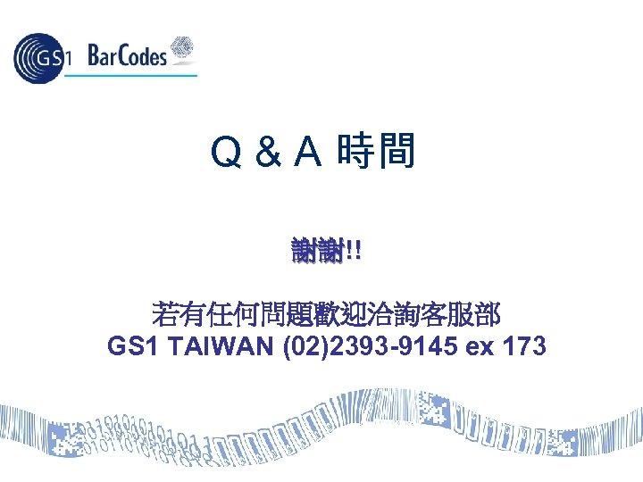Q & A 時間 謝謝!! 若有任何問題歡迎洽詢客服部 GS 1 TAIWAN (02)2393 -9145 ex 173