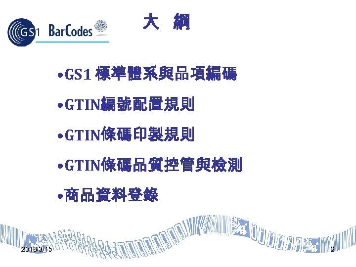 大 綱 • GS 1 標準體系與品項編碼 • GTIN編號配置規則 • GTIN條碼印製規則 • GTIN條碼品質控管與檢測 • 商品資料登錄