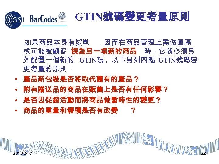 GTIN號碼變更考量原則 • • 如果商品本身有變動 ,因而在商品管理上需做區隔 或可能被顧客 視為另一項新的商品 時,它就必須另 外配置一個新的 GTIN碼。以下另列四點 GTIN號碼變 更考量的原則 : 產品新包裝是否將取代舊有的產品?