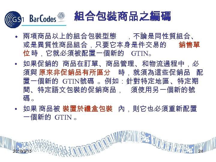 組合包裝商品之編碼 • 兩項商品以上的組合包裝型態 ,不論是同性質組合、 或是異質性商品組合,只要它本身是件交易的 銷售單 位 時,它就必須被配置一個新的 GTIN。 • 如果促銷的 商品在訂單、商品管理、和物流過程中,必 須與 原來非促銷品有所區分