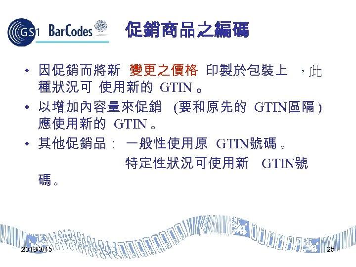 促銷商品之編碼 • 因促銷而將新 變更之價格 印製於包裝上 ,此 種狀況可 使用新的 GTIN 。 • 以增加內容量來促銷 (要和原先的 GTIN區隔
