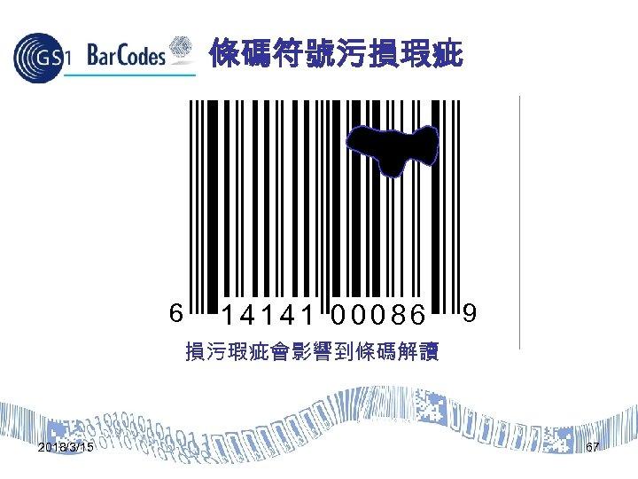 條碼符號污損瑕疵 6 14141 00086 9 損污瑕疵會影響到條碼解讀 2018/3/15 67