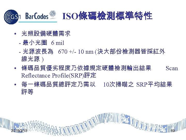 ISO條碼檢測標準特性 • 光照設備硬體需求 - 最小光圈 6 mil - 光源波長為 670 +/- 10 nm (決大部份檢測器皆採紅外