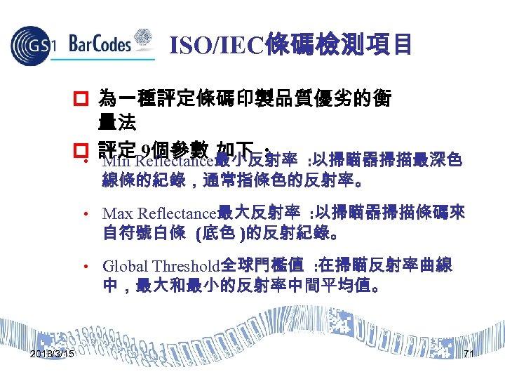 ISO/IEC條碼檢測項目 p 為一種評定條碼印製品質優劣的衡 量法 p 評定Reflectance最小反射率 : 以掃瞄器掃描最深色 9個參數 如下 : • Min 線條的紀錄,通常指條色的反射率。