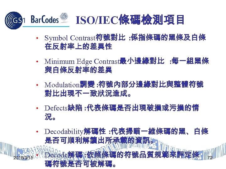 ISO/IEC條碼檢測項目 • Symbol Contrast符號對比 : 係指條碼的黑條及白條 在反射率上的差異性 • Minimum Edge Contrast最小邊緣對比 : 每一組黑條 與白條反射率的差異