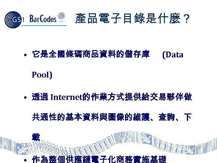 產品電子目錄是什麼? • 它是全國條碼商品資料的儲存庫 (Data Pool) • 透過 Internet的作業方式提供給交易夥伴做 共通性的基本資料與圖像的維護、查詢、下 載 • 作為整個供應鏈電子化商務實施基礎