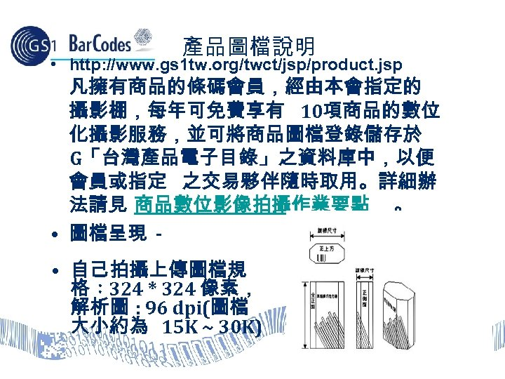 產品圖檔說明 • http: //www. gs 1 tw. org/twct/jsp/product. jsp 凡擁有商品的條碼會員,經由本會指定的 攝影棚,每年可免費享有 10項商品的數位 化攝影服務,並可將商品圖檔登錄儲存於 G「台灣產品電子目錄」之資料庫中,以便