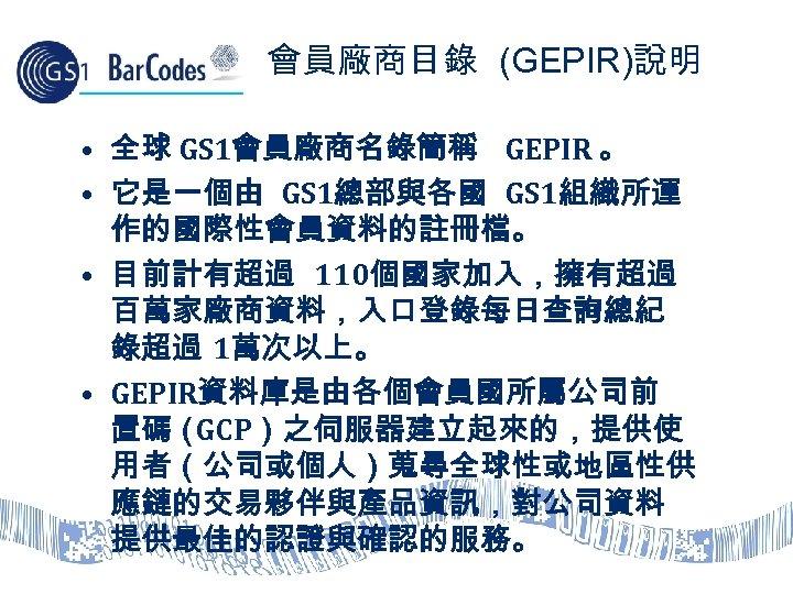 會員廠商目錄 (GEPIR)說明 • 全球 GS 1會員廠商名錄簡稱 GEPIR 。 • 它是一個由 GS 1總部與各國 GS 1組織所運