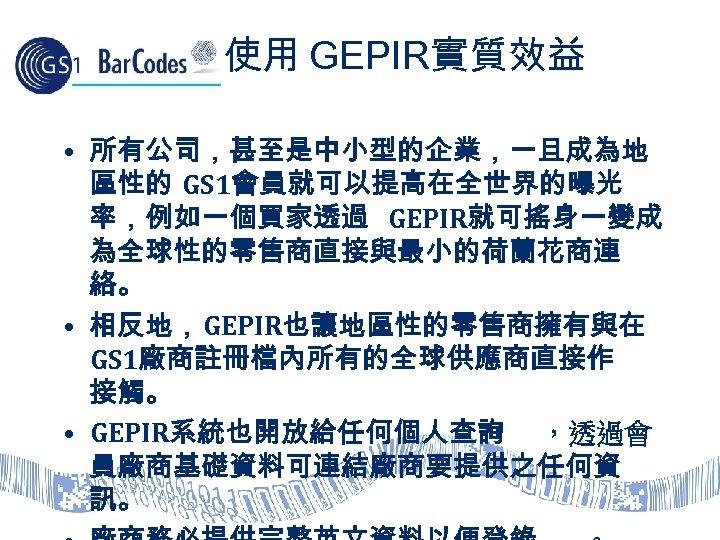 使用 GEPIR實質效益 • 所有公司,甚至是中小型的企業,一旦成為地 區性的 GS 1會員就可以提高在全世界的曝光 率,例如一個買家透過 GEPIR就可搖身一變成 為全球性的零售商直接與最小的荷蘭花商連 絡。 • 相反地,GEPIR也讓地區性的零售商擁有與在 GS