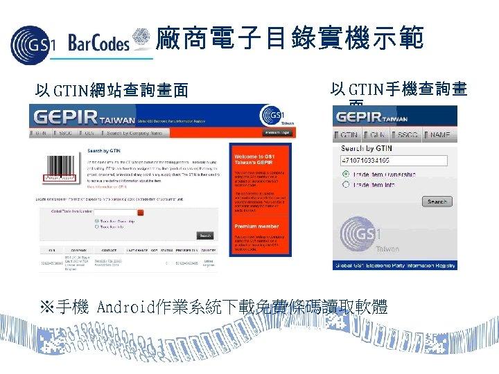 廠商電子目錄實機示範 以 GTIN網站查詢畫面 以 GTIN手機查詢畫 面 ※手機 Android作業系統下載免費條碼讀取軟體