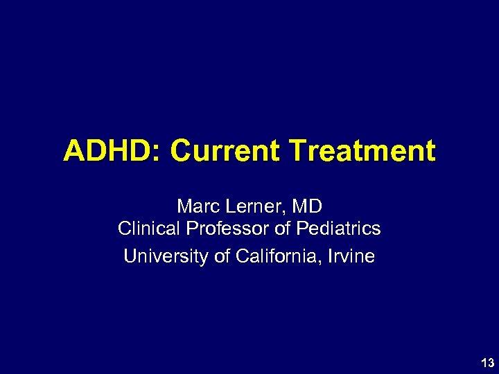 ADHD: Current Treatment Marc Lerner, MD Clinical Professor of Pediatrics University of California, Irvine