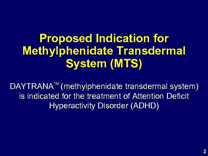 Proposed Indication for Methylphenidate Transdermal System (MTS) TM DAYTRANA (methylphenidate transdermal system) is indicated