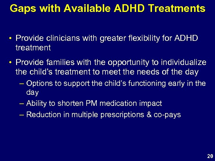 Gaps with Available ADHD Treatments • Provide clinicians with greater flexibility for ADHD treatment