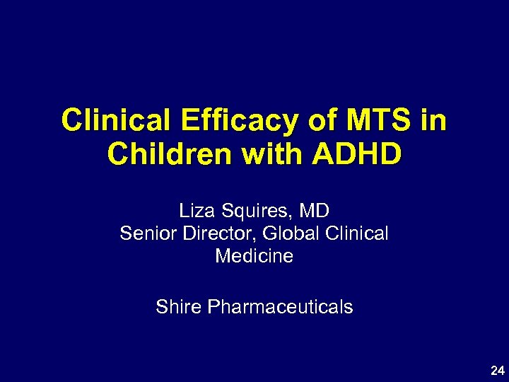 Clinical Efficacy of MTS in Children with ADHD Liza Squires, MD Senior Director, Global