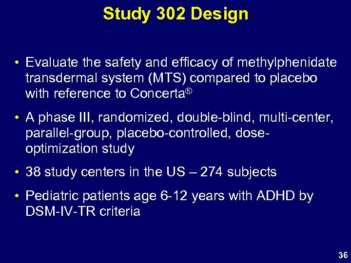 Study 302 Design • Evaluate the safety and efficacy of methylphenidate transdermal system (MTS)
