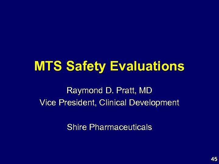 MTS Safety Evaluations Raymond D. Pratt, MD Vice President, Clinical Development Shire Pharmaceuticals 45
