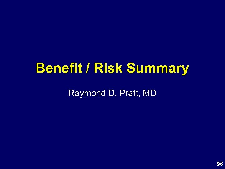 Benefit / Risk Summary Raymond D. Pratt, MD 96