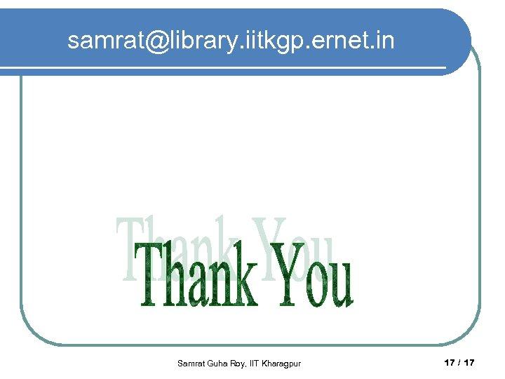 samrat@library. iitkgp. ernet. in Samrat Guha Roy, IIT Kharagpur 17 / 17