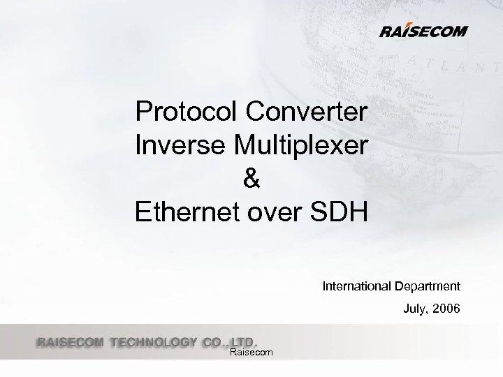 Protocol Converter Inverse Multiplexer & Ethernet over SDH International Department July, 2006 Raisecom